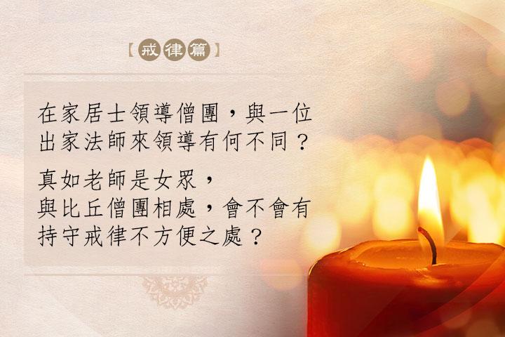 在家居士領導僧團,與一位出家法師來領導有何不同?真如老師是女眾,與比丘僧團相處,會不會有持守戒律不方便之處?