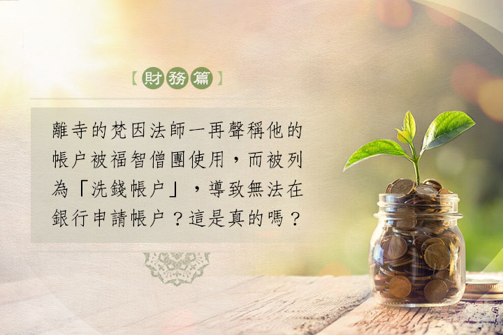 離寺的梵因法師一再聲稱他的帳戶被福智僧團使用,而被列為「洗錢帳戶」,導致無法在銀行申請帳戶?這是真的嗎?
